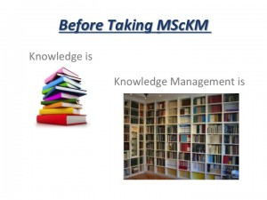 Before taking MScKM, KM is like the organization of books into bookshelves.